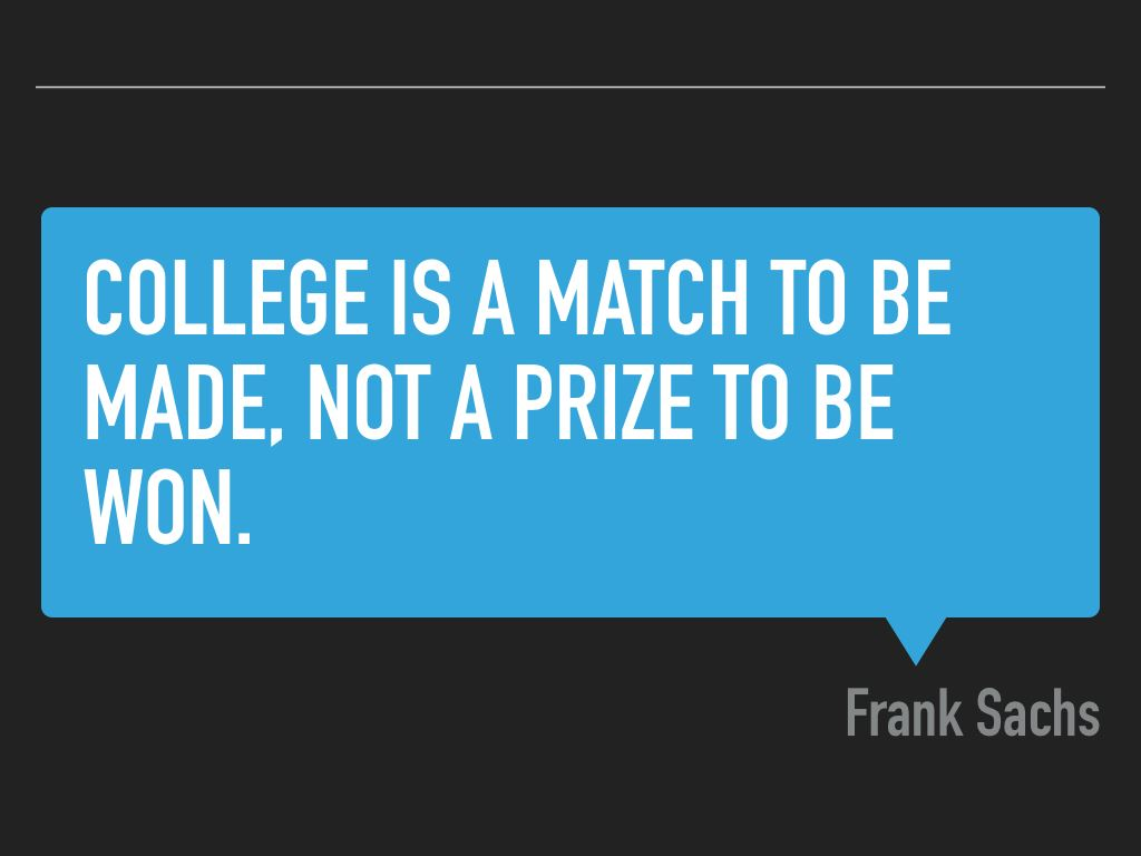 Words:  College is a match to be made, not a prize to be won. --Frank Sachs